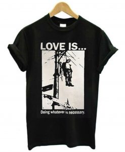 Love Is Doing Whatever Is Necessary T-Shirt (GPMU)