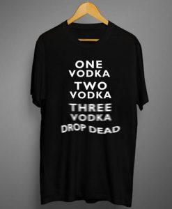 One Vodka Two Vodka Three Vodka Drop Dead T-Shirt (GPMU)