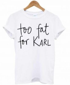 Too Fat For Karl T-Shirt (GPMU)